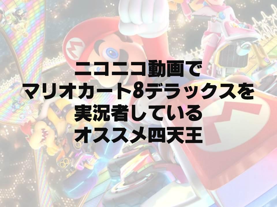【ニコニコ動画】『マリオカート8 DELUXE』の実況者、個人的四天王を紹介してみる