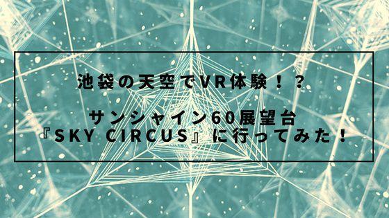 池袋の天空で幻想景色とVR体験!?サンシャイン60展望台『SKY CIRCUS』に行ってみた!